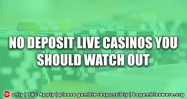 No Deposit Live Casinos You Should Watch Out