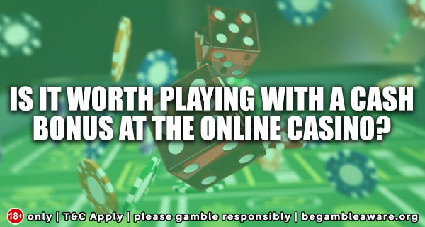 Is It Worth Playing With A Cash Bonus At The Online Casino?