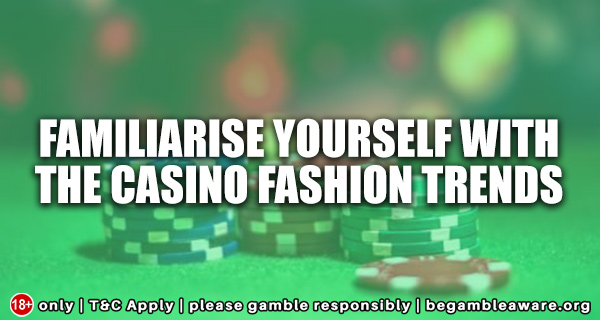 Familiarise-Yourself-with-the-Casino-Fashion-Trends