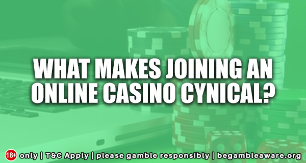 What-makes-joining-an-online-casino-cynical
