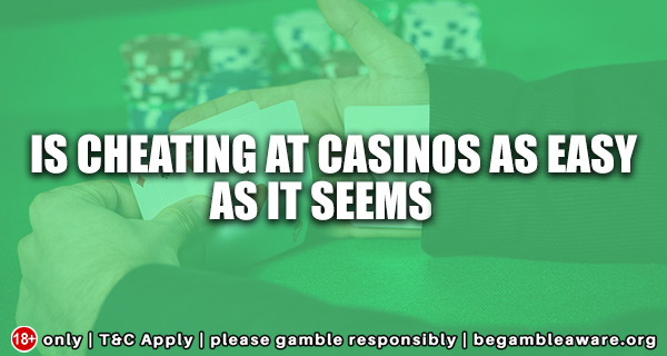 Is Cheating At Casinos as easy as it seems?